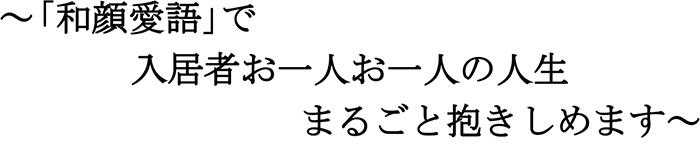 「和顔愛語」で入居者お一人お一人の人生まるごと抱きしめます。